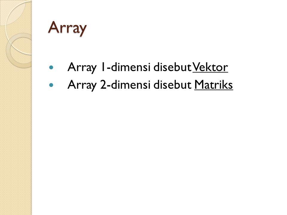 Array Array 1-dimensi disebut Vektor Array 2-dimensi disebut Matriks