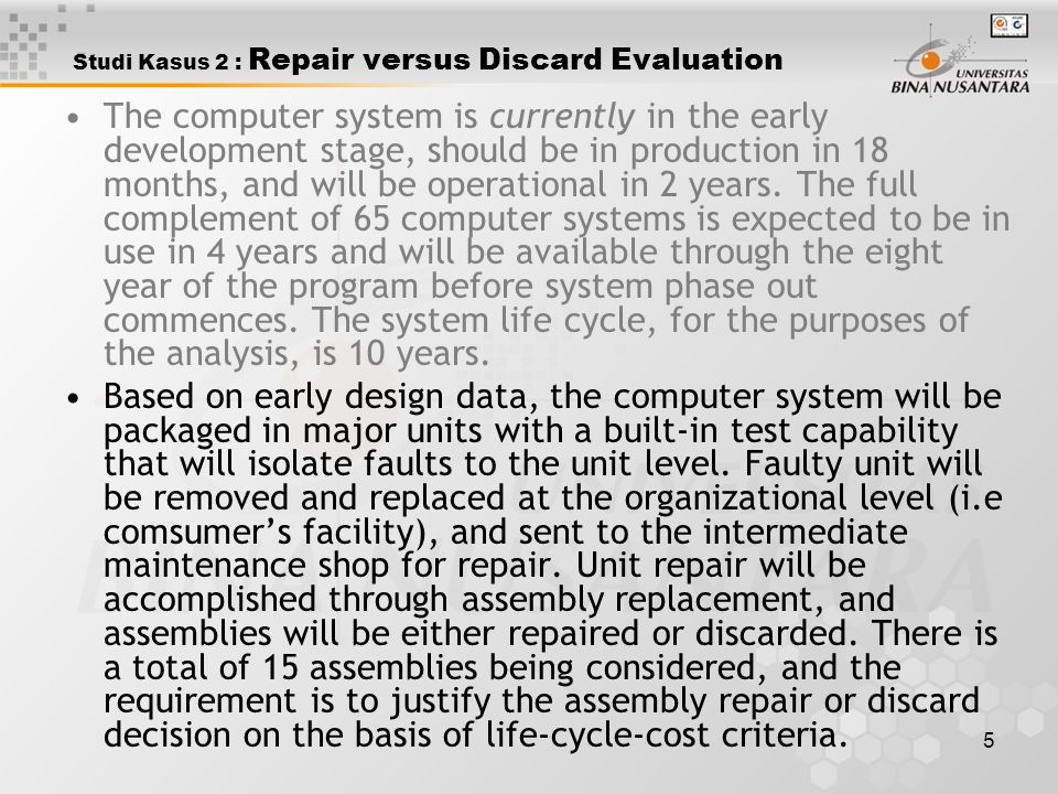 6 Studi Kasus 2 : Repair versus Discard Evaluation The stated problem primarily pertains to the analysis of 15 major assemblies of the given computer system configuration to determine whether the assemblies should be repaired or discarded when failures occur.