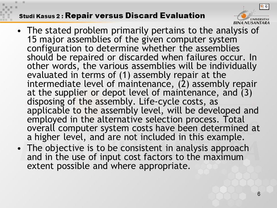 7 Studi Kasus 2 : Repair versus Discard Evaluation The summary results for all 15 assemblies are presented in table 22.1 Assembly Number Maintenance StatusDecision Repair at Intermediate Cost ($) Repair at Supplier Cost ($) Discard at failure Cost ($) A - 1 A - 2 A - 3 A - 4 A - 5 A - 6 A - 7 A - 8 A - 9 A - 10 A - 11 A - 12 A - 13 A - 14 A - 15 61,665 58,149 85,115 85,778 66,679 65,101 72,223 89,348 78,762 63,915 67,001 69,212 77,101 59,299 71,919 64,952 51,341 81,544 78,972 61,724 72,988 75,591 78,204 71,444 67,805 66,158 71,575 65,555 62,515 65,244 187,475 122,611 73,932 65,071 95,108 89,216 92,114 76,222 89,875 97,212 64,229 82,109 83,219 62,005 63,050 Repair – intermediate Repair – Supplier Discard Repair – Supplier Repair – intermediate Discard Repair – Supplier Repair – intermediate Discard Repair – intermediate Repair – Supplier Repair – intermediate Discard Policy Cost1,071,2671,035,6121,343,449