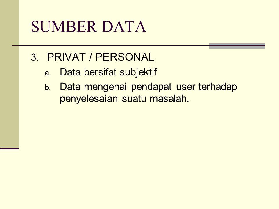 SUMBER DATA 3. PRIVAT / PERSONAL a. Data bersifat subjektif b. Data mengenai pendapat user terhadap penyelesaian suatu masalah.