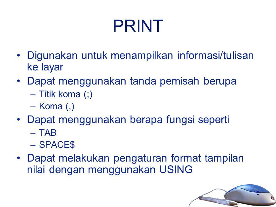16 PRINT Digunakan untuk menampilkan informasi/tulisan ke layar Dapat menggunakan tanda pemisah berupa –Titik koma (;) –Koma (,) Dapat menggunakan ber