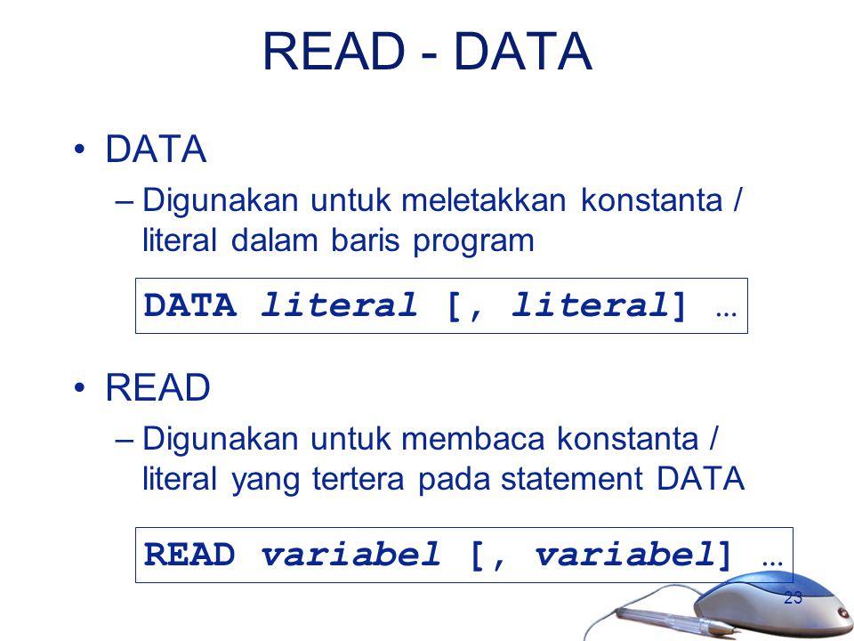 23 READ - DATA DATA –Digunakan untuk meletakkan konstanta / literal dalam baris program READ –Digunakan untuk membaca konstanta / literal yang tertera