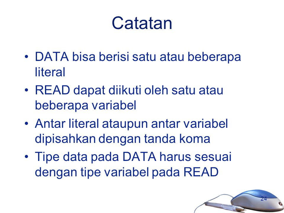 24 Catatan DATA bisa berisi satu atau beberapa literal READ dapat diikuti oleh satu atau beberapa variabel Antar literal ataupun antar variabel dipisa