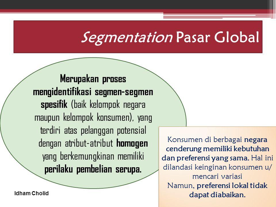 Idham Cholid Segmentation Pasar Global Merupakan proses mengidentifikasi segmen-segmen spesifik (baik kelompok negara maupun kelompok konsumen), yang terdiri atas pelanggan potensial dengan atribut-atribut homogen yang berkemungkinan memiliki perilaku pembelian serupa.