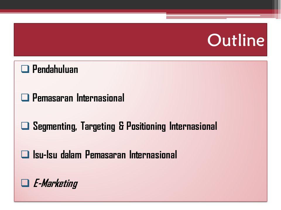 Outline  Pendahuluan  Pemasaran Internasional  Segmenting, Targeting & Positioning Internasional  Isu-Isu dalam Pemasaran Internasional  E-Marketing  Pendahuluan  Pemasaran Internasional  Segmenting, Targeting & Positioning Internasional  Isu-Isu dalam Pemasaran Internasional  E-Marketing