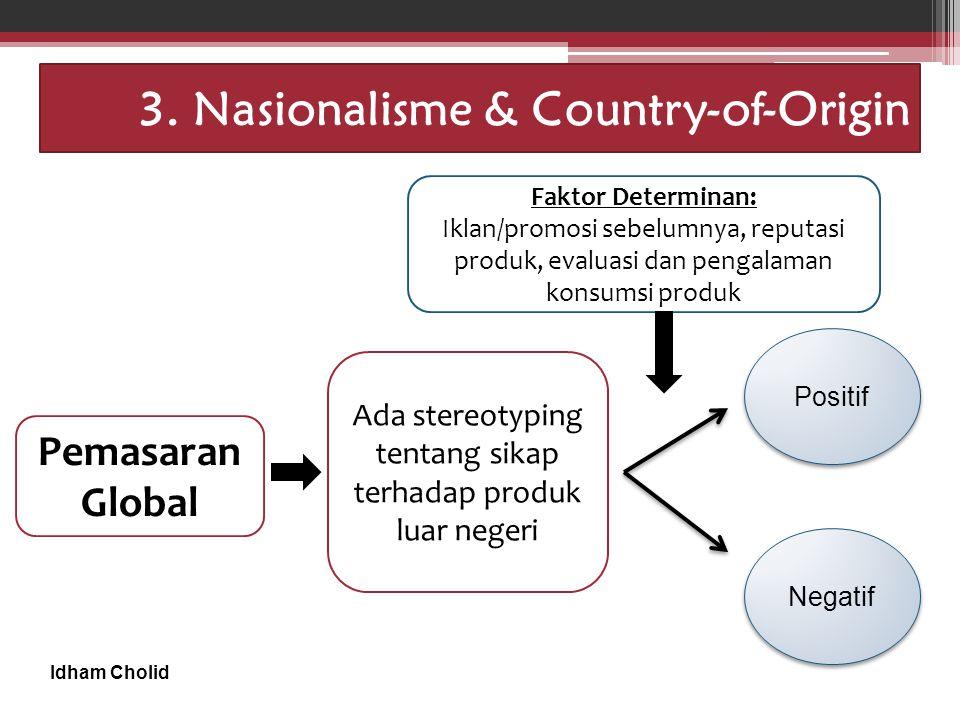 Idham Cholid 3. Nasionalisme & Country-of-Origin Pemasaran Global Ada stereotyping tentang sikap terhadap produk luar negeri Faktor Determinan: Iklan/