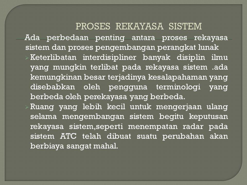 Ada perbedaan penting antara proses rekayasa sistem dan proses pengembangan perangkat lunak  Keterlibatan interdisipliner banyak disiplin ilmu yang m