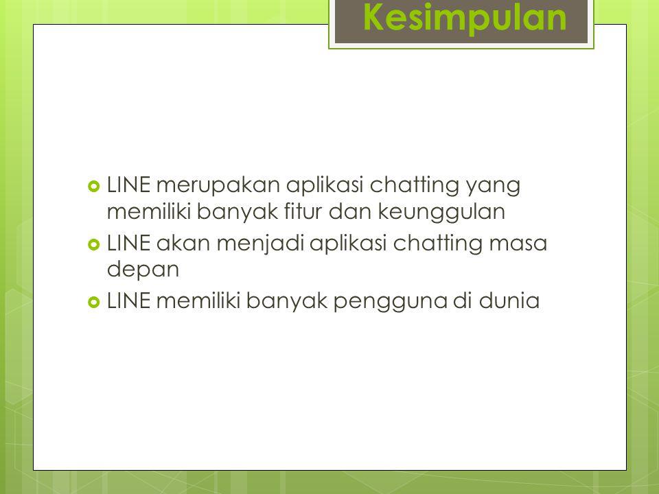 Kesimpulan  LINE merupakan aplikasi chatting yang memiliki banyak fitur dan keunggulan  LINE akan menjadi aplikasi chatting masa depan  LINE memiliki banyak pengguna di dunia
