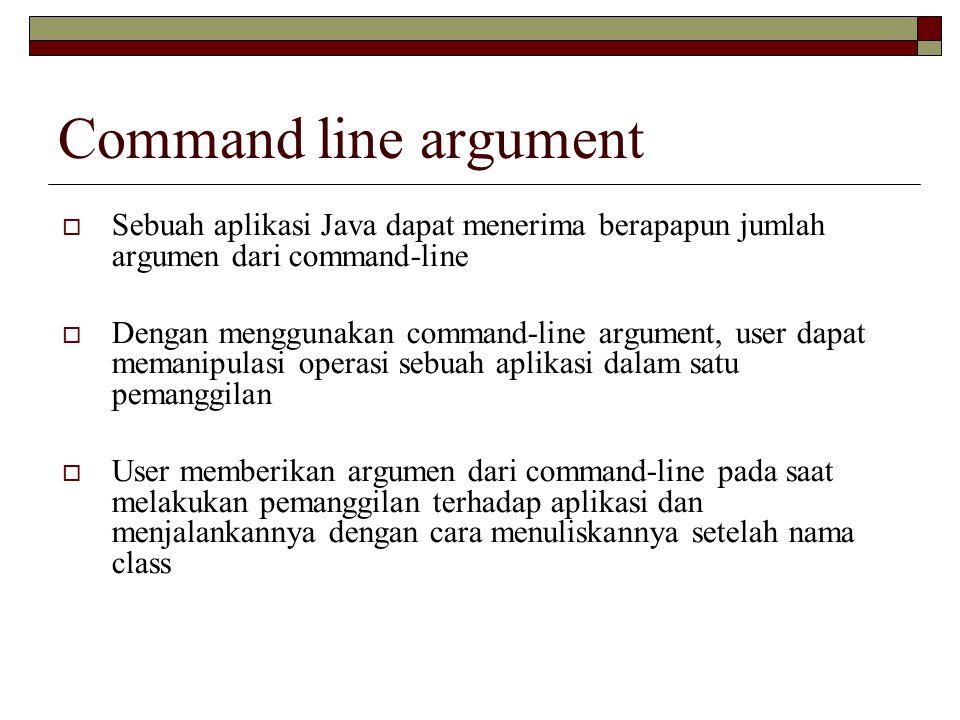 Command line argument Di Java, pada saat Anda akan melakukan pemanggilan terhadap suatu aplikasi, JRE melakukan passing argument menuju method main() pada aplikasi melalui array String.