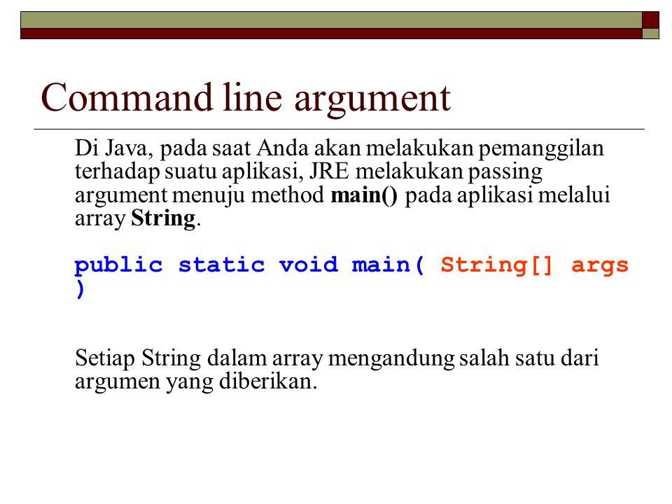Command line argument Di Java, pada saat Anda akan melakukan pemanggilan terhadap suatu aplikasi, JRE melakukan passing argument menuju method main()