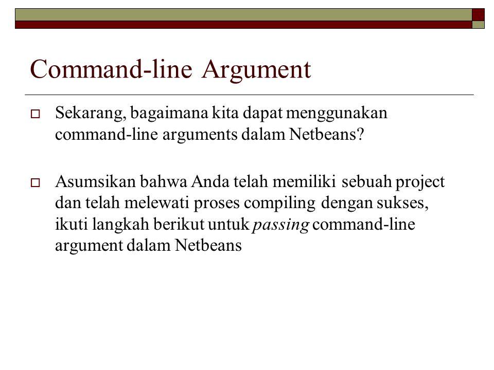 Aplikasi: public class CommandLine { public static void main(String[] args) { System.out.println( Jumlah Argument Ada= +args.length); System.out.println( Argument yang Pertama= + args[0]); } Compile  pilih Properties  run  pada argument ketik 5 4 3 2 1  run