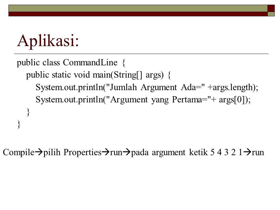 Aplikasi: public class CommandLine { public static void main(String[] args) { System.out.println(