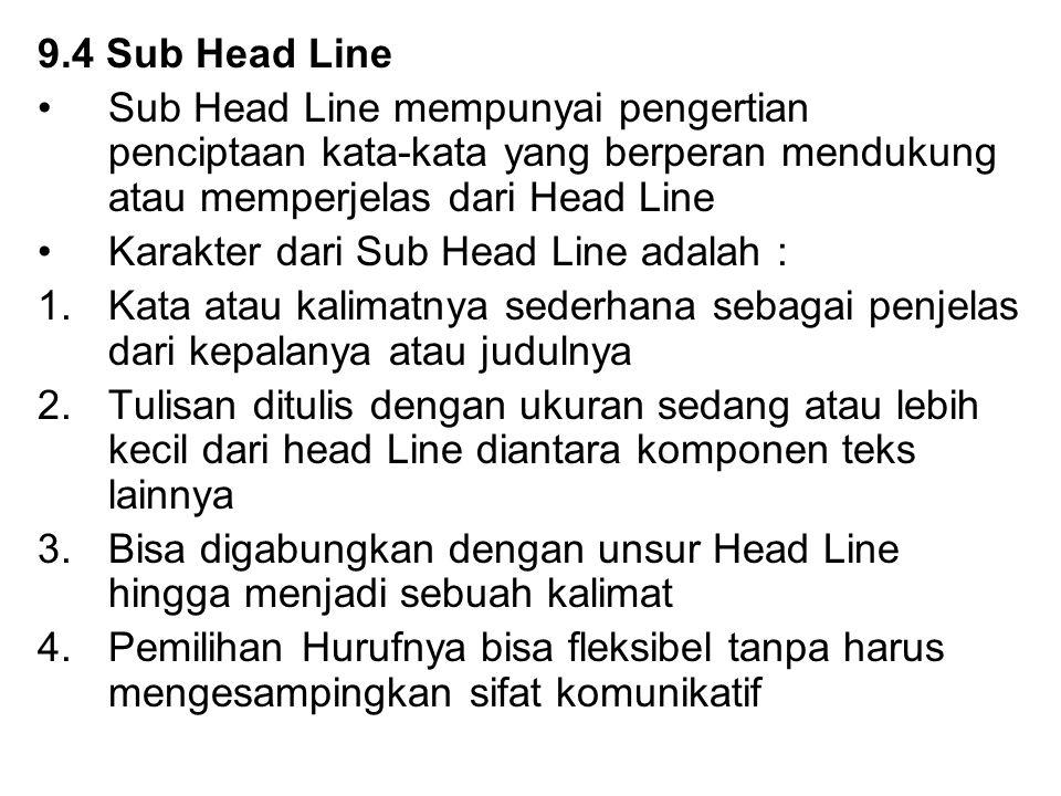9.4 Sub Head Line Sub Head Line mempunyai pengertian penciptaan kata-kata yang berperan mendukung atau memperjelas dari Head Line Karakter dari Sub Head Line adalah : 1.Kata atau kalimatnya sederhana sebagai penjelas dari kepalanya atau judulnya 2.Tulisan ditulis dengan ukuran sedang atau lebih kecil dari head Line diantara komponen teks lainnya 3.Bisa digabungkan dengan unsur Head Line hingga menjadi sebuah kalimat 4.Pemilihan Hurufnya bisa fleksibel tanpa harus mengesampingkan sifat komunikatif