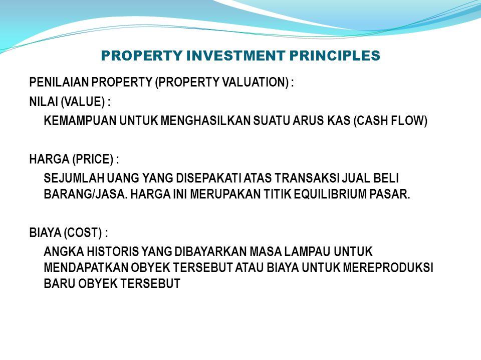 PROPERTY INVESTMENT PRINCIPLES PENILAIAN PROPERTY (PROPERTY VALUATION) : NILAI (VALUE) : KEMAMPUAN UNTUK MENGHASILKAN SUATU ARUS KAS (CASH FLOW) HARGA (PRICE) : SEJUMLAH UANG YANG DISEPAKATI ATAS TRANSAKSI JUAL BELI BARANG/JASA.