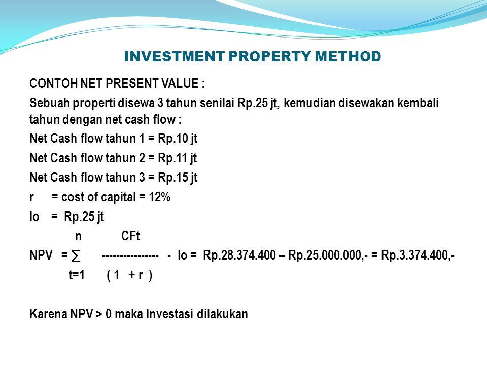 INVESTMENT PROPERTY METHOD CONTOH NET PRESENT VALUE : Sebuah properti disewa 3 tahun senilai Rp.25 jt, kemudian disewakan kembali tahun dengan net cash flow : Net Cash flow tahun 1 = Rp.10 jt Net Cash flow tahun 2 = Rp.11 jt Net Cash flow tahun 3 = Rp.15 jt r = cost of capital = 12% Io = Rp.25 jt n CFt NPV = ∑ ---------------- - Io = Rp.28.374.400 – Rp.25.000.000,- = Rp.3.374.400,- t=1 ( 1 + r ) Karena NPV > 0 maka Investasi dilakukan