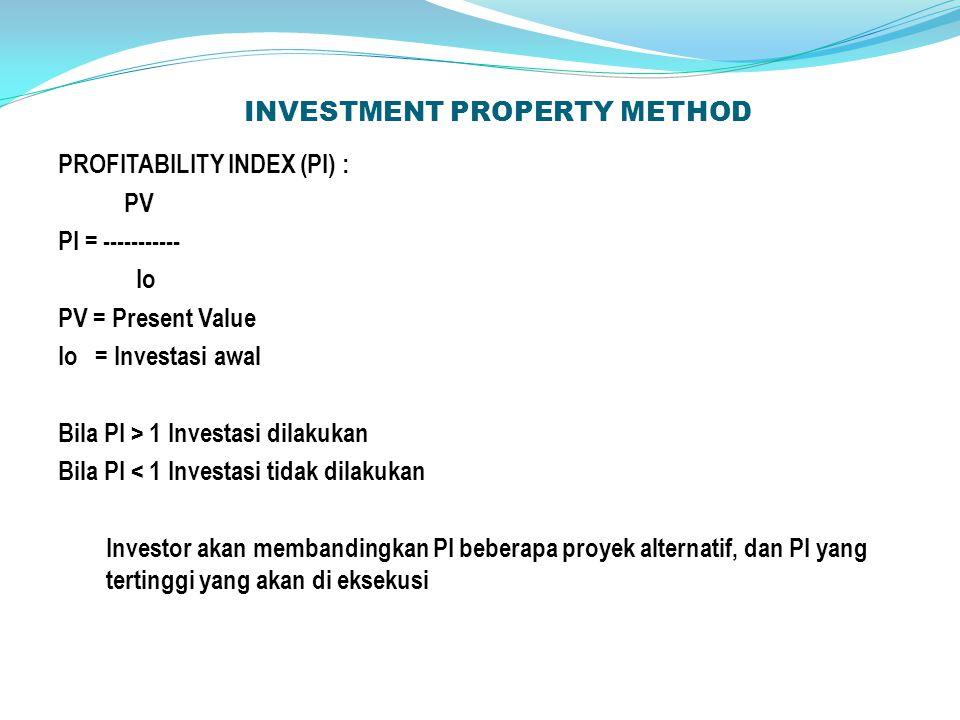 INVESTMENT PROPERTY METHOD PROFITABILITY INDEX (PI) : PV PI = ----------- Io PV = Present Value Io = Investasi awal Bila PI > 1 Investasi dilakukan Bila PI < 1 Investasi tidak dilakukan Investor akan membandingkan PI beberapa proyek alternatif, dan PI yang tertinggi yang akan di eksekusi