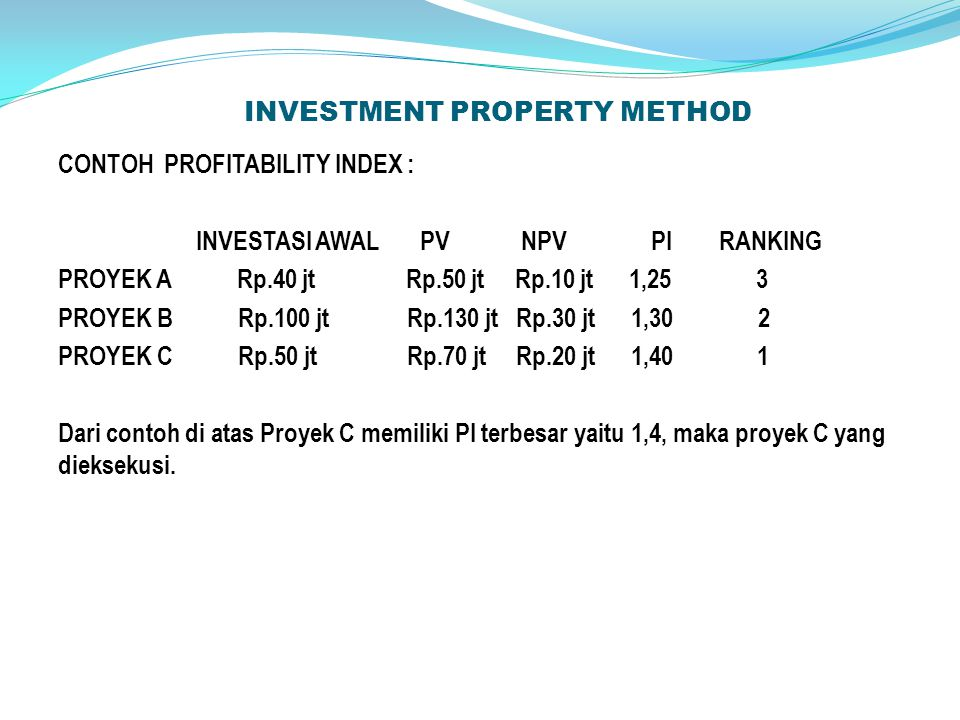 INVESTMENT PROPERTY METHOD CONTOH PROFITABILITY INDEX : INVESTASI AWAL PV NPV PI RANKING PROYEK A Rp.40 jt Rp.50 jt Rp.10 jt 1,25 3 PROYEK B Rp.100 jt