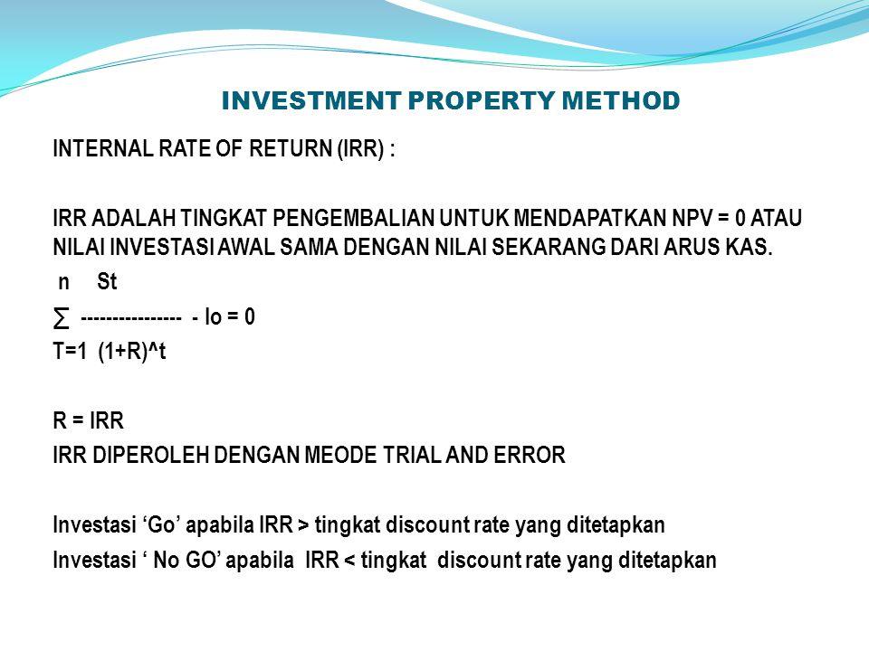 INVESTMENT PROPERTY METHOD INTERNAL RATE OF RETURN (IRR) : IRR ADALAH TINGKAT PENGEMBALIAN UNTUK MENDAPATKAN NPV = 0 ATAU NILAI INVESTASI AWAL SAMA DENGAN NILAI SEKARANG DARI ARUS KAS.