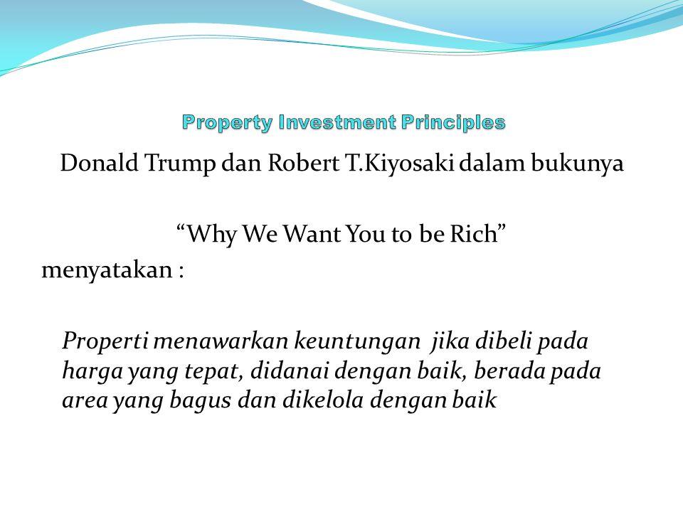 Donald Trump dan Robert T.Kiyosaki dalam bukunya Why We Want You to be Rich menyatakan : Properti menawarkan keuntungan jika dibeli pada harga yang tepat, didanai dengan baik, berada pada area yang bagus dan dikelola dengan baik