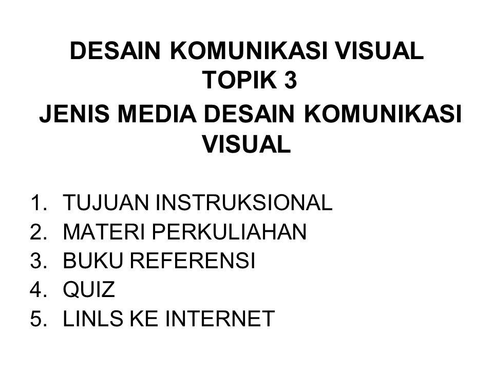 DESAIN KOMUNIKASI VISUAL TOPIK 3 JENIS MEDIA DESAIN KOMUNIKASI VISUAL 1.TUJUAN INSTRUKSIONAL 2.MATERI PERKULIAHAN 3.BUKU REFERENSI 4.QUIZ 5.LINLS KE I