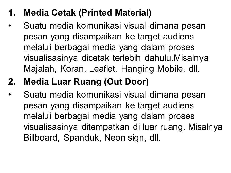 1.Media Cetak (Printed Material) Suatu media komunikasi visual dimana pesan pesan yang disampaikan ke target audiens melalui berbagai media yang dalam