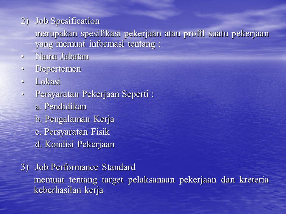 2)Job Spesification merupakan spesifikasi pekerjaan atau profil suatu pekerjaan yang memuat informasi tentang : Nama JabatanNama Jabatan DepertemenDepertemen LokasiLokasi Persyaratan Pekerjaan Seperti :Persyaratan Pekerjaan Seperti : a.