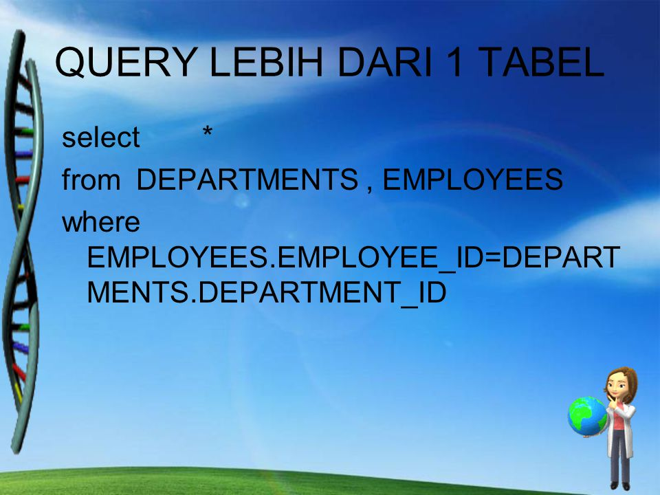 QUERY LEBIH DARI 1 TABEL select * from DEPARTMENTS, EMPLOYEES where EMPLOYEES.EMPLOYEE_ID=DEPART MENTS.DEPARTMENT_ID