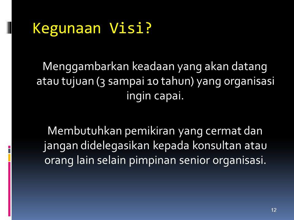 Kegunaan Visi? Menggambarkan keadaan yang akan datang atau tujuan (3 sampai 10 tahun) yang organisasi ingin capai. Membutuhkan pemikiran yang cermat d