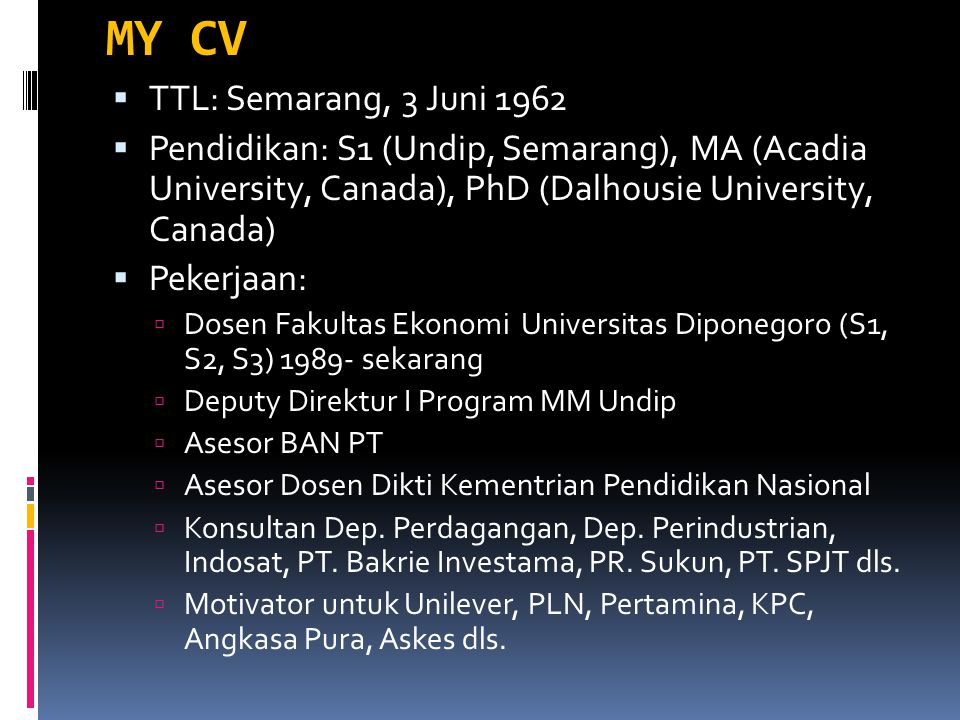MY CV  TTL: Semarang, 3 Juni 1962  Pendidikan: S1 (Undip, Semarang), MA (Acadia University, Canada), PhD (Dalhousie University, Canada)  Pekerjaan: