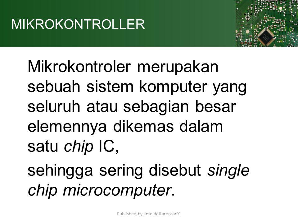MIKROKONTROLLER Mikrokontroler merupakan sebuah sistem komputer yang seluruh atau sebagian besar elemennya dikemas dalam satu chip IC, sehingga sering