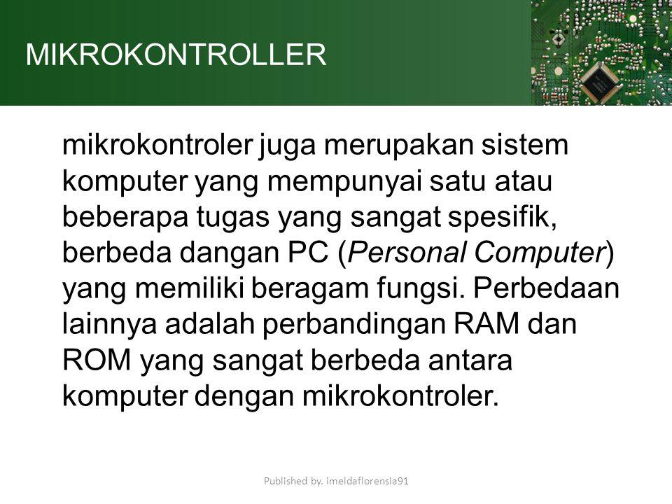 MIKROKONTROLLER Mikrokontroler adalah sebuah system microprocessor dimana didalamnya sudah terdapat CPU, ROM, RAM, I/O, Clock dan peralatan internal lainnya yang sudah saling terhubung dan terorganisasi (teralamati) dengan baik oleh pabrik pembuatnya dan dikemas dalam satuchip yang siap pakai.