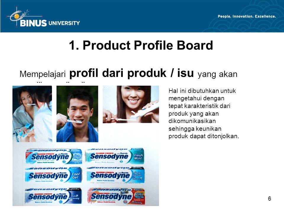 Bina Nusantara University 6 1. Product Profile Board Mempelajari profil dari produk / isu yang akan dikomunikasikan Hal ini dibutuhkan untuk mengetahu