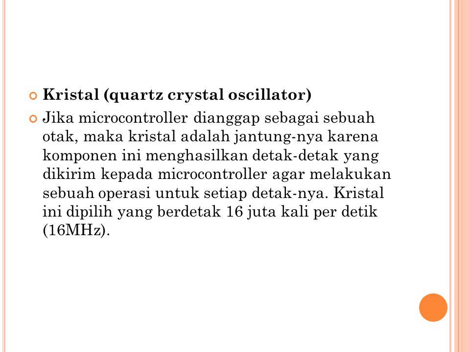 Kristal (quartz crystal oscillator) Jika microcontroller dianggap sebagai sebuah otak, maka kristal adalah jantung-nya karena komponen ini menghasilka
