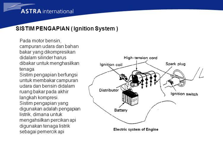 SISTIM PENGAPIAN ( Ignition System ) Pada motor bensin, campuran udara dan bahan bakar yang dikompresikan didalam silinder harus dibakar untuk menghasilkan tenaga Sistim pengapian berfungsi untuk membakar campuran udara dan bensin didalam ruang bakar pada akhir langkah kompresi.