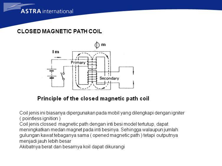 CLOSED MAGNETIC PATH COIL Coil jenis ini biasanya dipergunakan pada mobil yang dilengkapi dengan igniter ( pointless ignition ) Coil jenis clossed magnetic path dengan inti besi model tertutup, dapat meningkatkan medan magnet pada inti besinya.