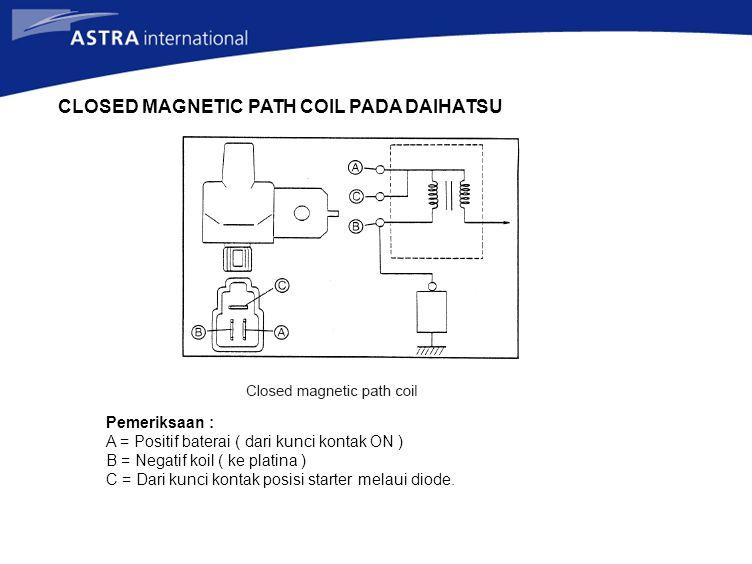 CLOSED MAGNETIC PATH COIL PADA DAIHATSU Pemeriksaan : A = Positif baterai ( dari kunci kontak ON ) B = Negatif koil ( ke platina ) C = Dari kunci kontak posisi starter melaui diode.