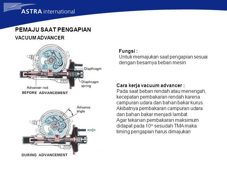 Fungsi : Untuk memajukan saat pengapian sesuai dengan besarnya beban mesin Cara kerja vacuum advancer : Pada saat beban rendah atau menengah, kecepatan pembakaran rendah karena campuran udara dan bahan bakar kurus.