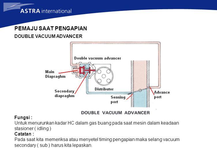DOUBLE VACUUM ADVANCER Fungsi : Untuk menurunkan kadar HC dalam gas buang pada saat mesin dalam keadaan stasioner ( idling ) Catatan : Pada saat kita memeriksa atau menyetel timing pengapian maka selang vacuum secondary ( sub ) harus kita lepaskan.
