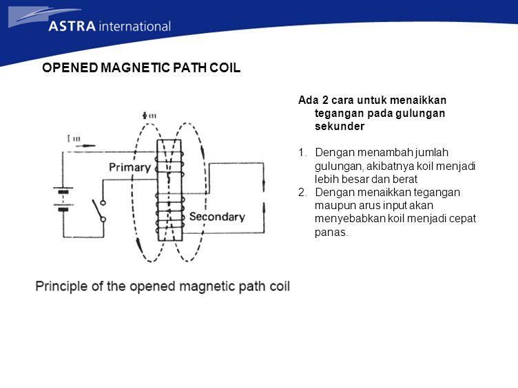 OPENED MAGNETIC PATH COIL Ada 2 cara untuk menaikkan tegangan pada gulungan sekunder 1.Dengan menambah jumlah gulungan, akibatnya koil menjadi lebih besar dan berat 2.Dengan menaikkan tegangan maupun arus input akan menyebabkan koil menjadi cepat panas.