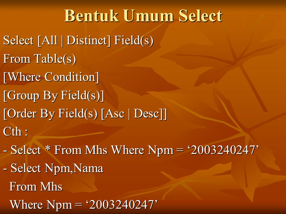 Bentuk Umum Select Select [All | Distinct] Field(s) From Table(s) [Where Condition] [Group By Field(s)] [Order By Field(s) [Asc | Desc]] Cth : - Selec