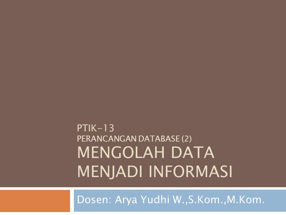 PTIK-13 PERANCANGAN DATABASE (2) MENGOLAH DATA MENJADI INFORMASI Dosen: Arya Yudhi W.,S.Kom.,M.Kom.