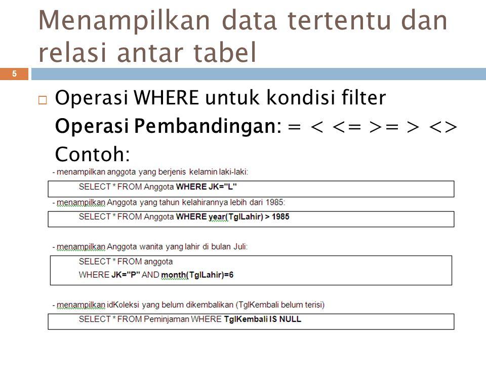 Menampilkan data tertentu dan relasi antar tabel 5  Operasi WHERE untuk kondisi filter Operasi Pembandingan: = = > <> Contoh: