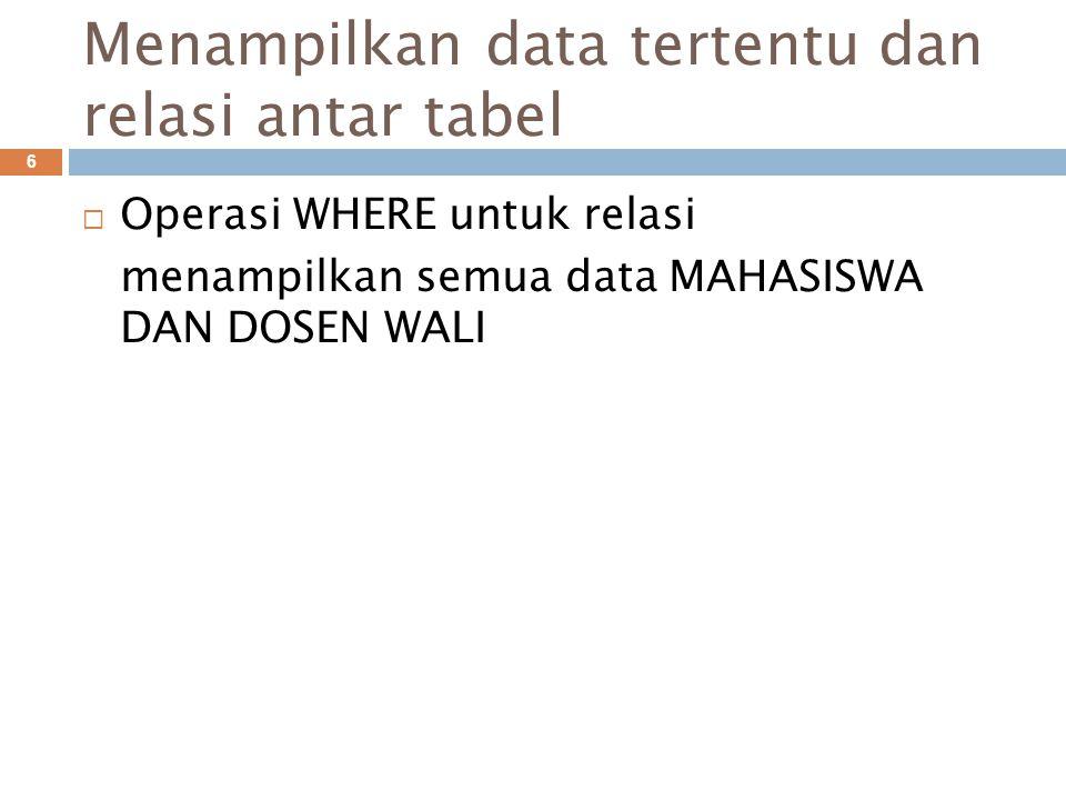 Menampilkan data tertentu dan relasi antar tabel 6  Operasi WHERE untuk relasi menampilkan semua data MAHASISWA DAN DOSEN WALI
