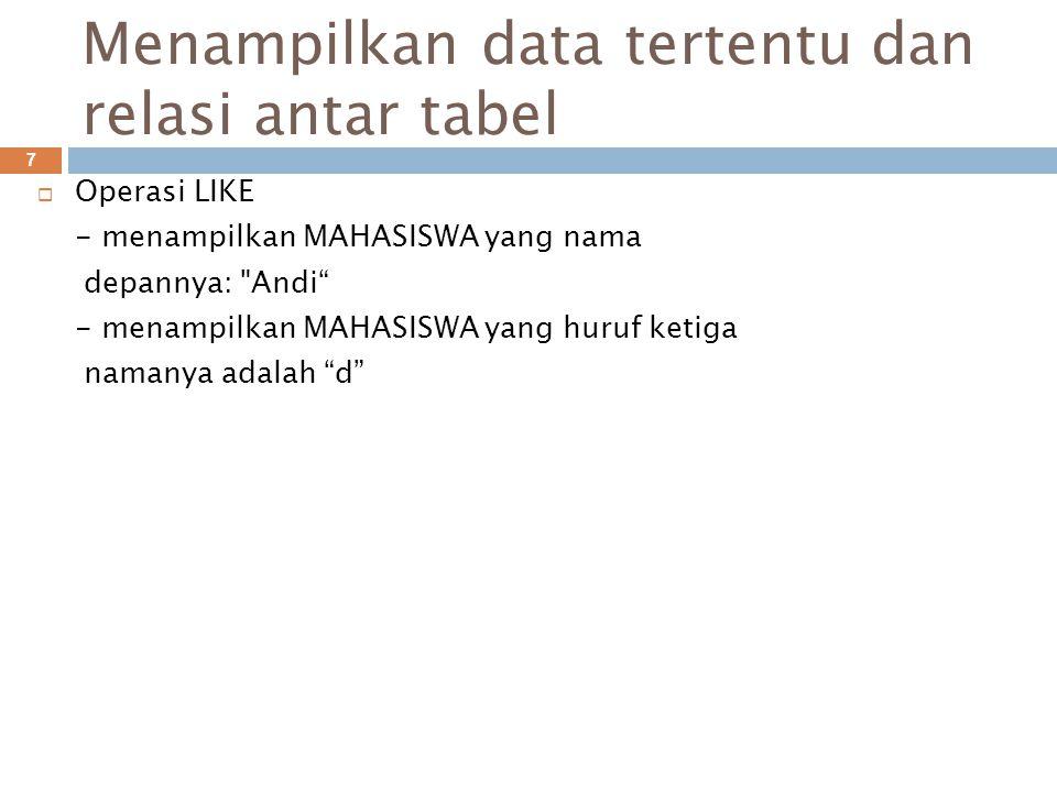Menampilkan data tertentu dan relasi antar tabel 7  Operasi LIKE - menampilkan MAHASISWA yang nama depannya: Andi - menampilkan MAHASISWA yang huruf ketiga namanya adalah d
