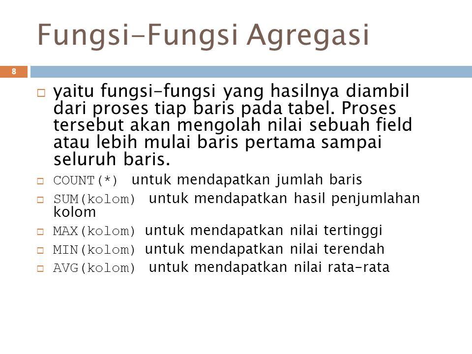 Fungsi-Fungsi Agregasi 8  yaitu fungsi-fungsi yang hasilnya diambil dari proses tiap baris pada tabel.