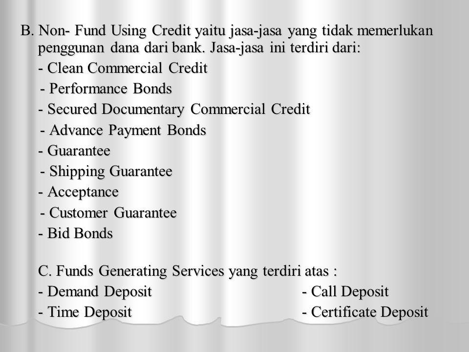 B. Non- Fund Using Credit yaitu jasa-jasa yang tidak memerlukan penggunan dana dari bank. Jasa-jasa ini terdiri dari: - Clean Commercial Credit - Perf