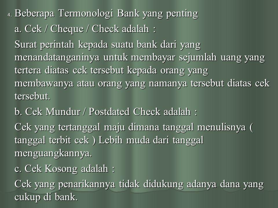 4. Beberapa Termonologi Bank yang penting a. Cek / Cheque / Check adalah : Surat perintah kepada suatu bank dari yang menandatanganinya untuk membayar