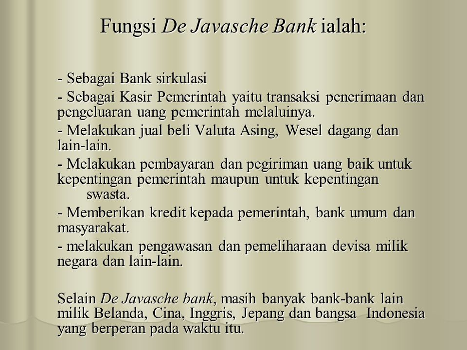 Fungsi De Javasche Bank ialah: - Sebagai Bank sirkulasi - Sebagai Kasir Pemerintah yaitu transaksi penerimaan dan pengeluaran uang pemerintah melaluinya.