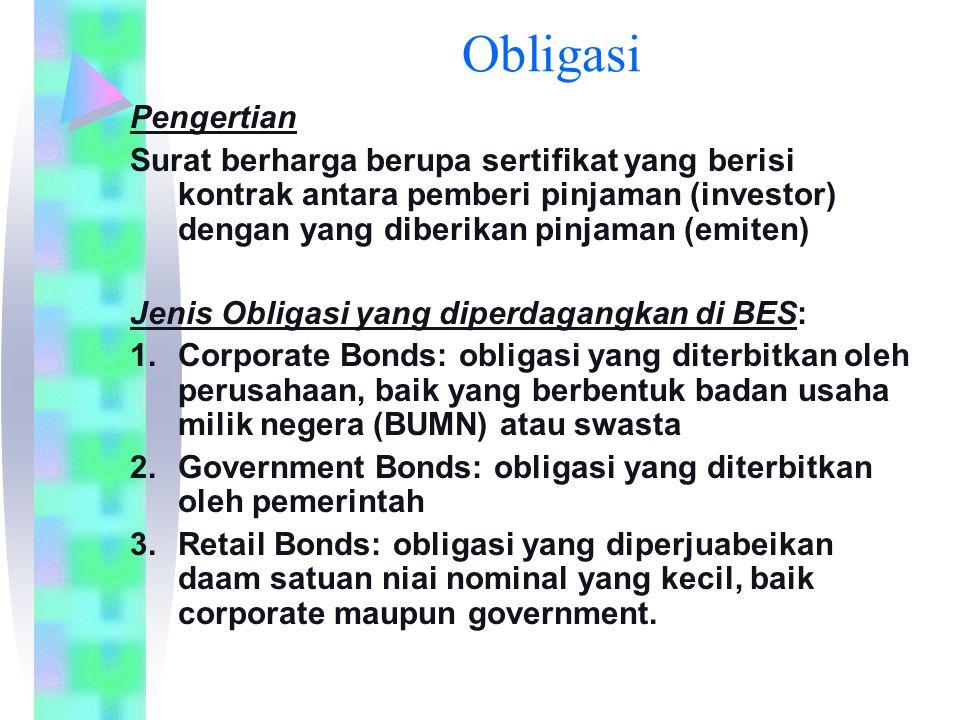 Obligasi Pengertian Surat berharga berupa sertifikat yang berisi kontrak antara pemberi pinjaman (investor) dengan yang diberikan pinjaman (emiten) Jenis Obligasi yang diperdagangkan di BES: 1.Corporate Bonds: obligasi yang diterbitkan oleh perusahaan, baik yang berbentuk badan usaha milik negera (BUMN) atau swasta 2.Government Bonds: obligasi yang diterbitkan oleh pemerintah 3.Retail Bonds: obligasi yang diperjuabeikan daam satuan niai nominal yang kecil, baik corporate maupun government.