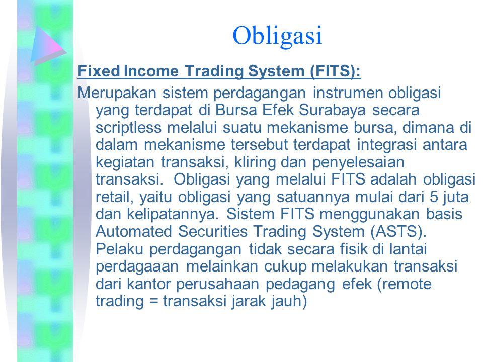 Fixed Income Trading System (FITS): Merupakan sistem perdagangan instrumen obligasi yang terdapat di Bursa Efek Surabaya secara scriptless melalui suatu mekanisme bursa, dimana di dalam mekanisme tersebut terdapat integrasi antara kegiatan transaksi, kliring dan penyelesaian transaksi.